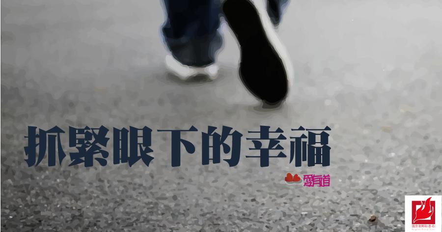 抓緊眼下的幸福 -【愛有道】專欄