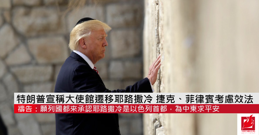 特朗普宣稱大使館遷移耶路撒冷 捷克、菲律賓考慮效法