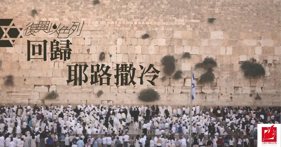 回歸耶路撒冷 -【復興以色列】專欄