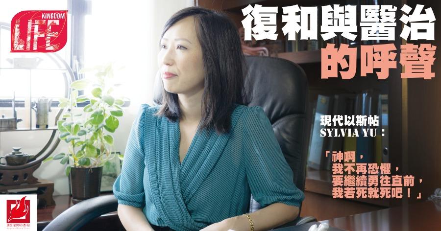 【Kingdom LIFE】復和與醫治的呼聲 現代以斯帖Sylvia Yu:「神啊,我不再恐懼,要繼續勇往直前,我若死就死吧!」