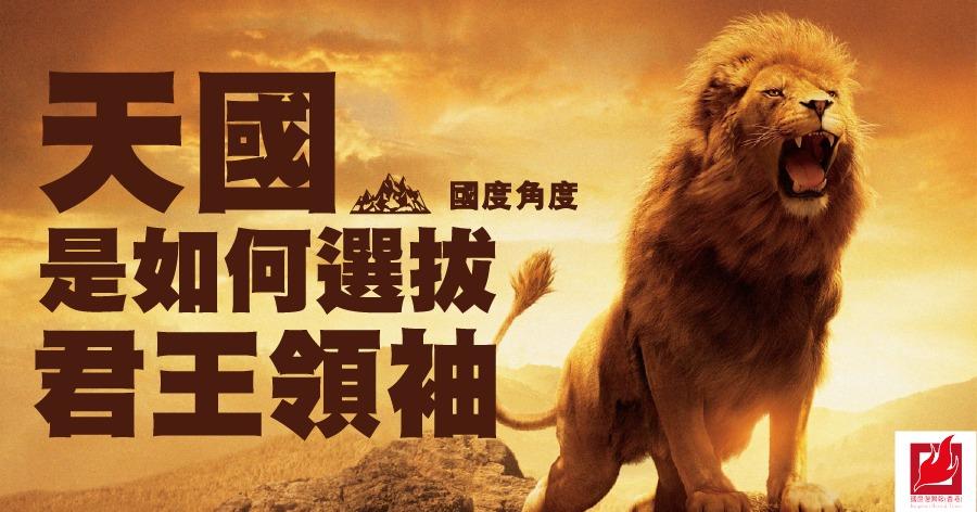 天國是如何選拔君王領袖 -【國度角度】專欄