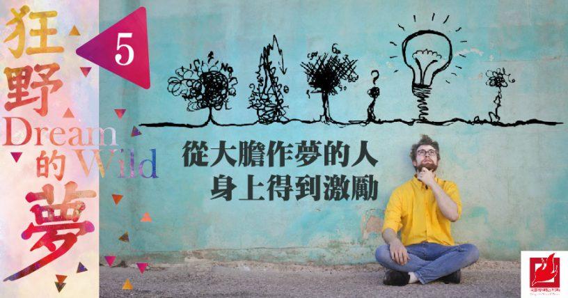 (5)從大膽作夢的人身上得到激勵 -【狂野的夢】專欄