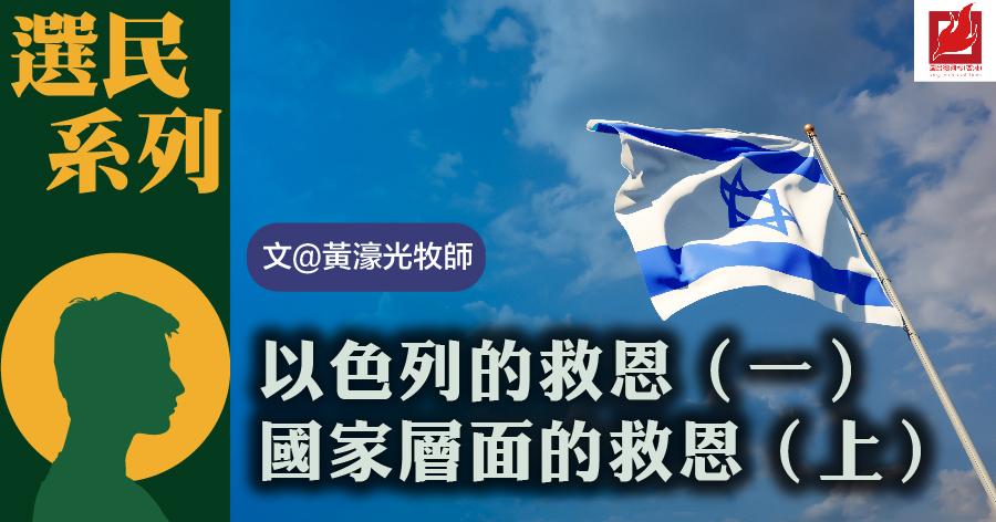 以色列的救恩(一) 國家層面的救恩(上)-【選民系列】專欄